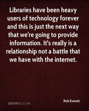 Rob Everett  - Libraries have been heavy users of technology forever and this is just the next way that we're going to provide information. It's really is a relationship not a battle that we have with the internet.