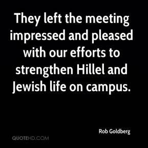 Rob Goldberg  - They left the meeting impressed and pleased with our efforts to strengthen Hillel and Jewish life on campus.