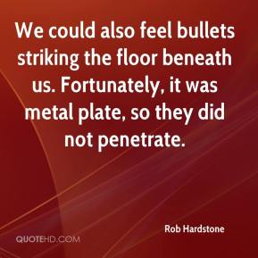 Rob Hardstone  - We could also feel bullets striking the floor beneath us. Fortunately, it was metal plate, so they did not penetrate.