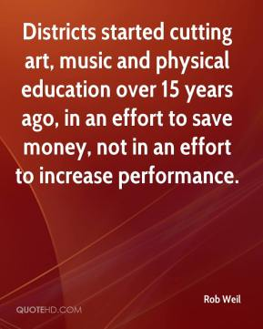 Rob Weil  - Districts started cutting art, music and physical education over 15 years ago, in an effort to save money, not in an effort to increase performance.
