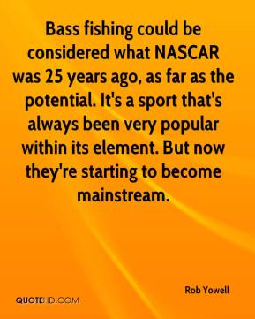 Bass fishing could be considered what NASCAR was 25 years ago, as far as the potential. It's a sport that's always been very popular within its element. But now they're starting to become mainstream.
