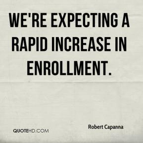 Robert Capanna  - We're expecting a rapid increase in enrollment.