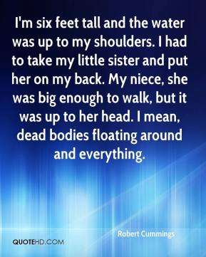 Robert Cummings  - I'm six feet tall and the water was up to my shoulders. I had to take my little sister and put her on my back. My niece, she was big enough to walk, but it was up to her head. I mean, dead bodies floating around and everything.