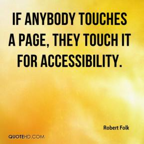 Robert Folk  - If anybody touches a page, they touch it for accessibility.