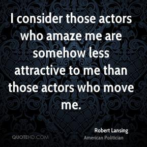 Robert Lansing - I consider those actors who amaze me are somehow less attractive to me than those actors who move me.