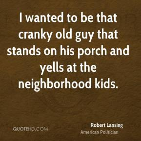 Robert Lansing - I wanted to be that cranky old guy that stands on his porch and yells at the neighborhood kids.