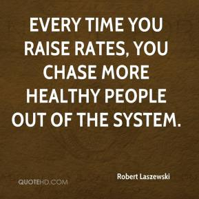 Robert Laszewski  - Every time you raise rates, you chase more healthy people out of the system.