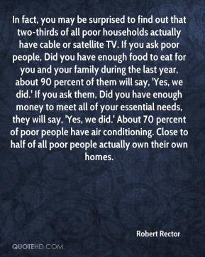 Robert Rector  - In fact, you may be surprised to find out that two-thirds of all poor households actually have cable or satellite TV. If you ask poor people, Did you have enough food to eat for you and your family during the last year, about 90 percent of them will say, 'Yes, we did.' If you ask them, Did you have enough money to meet all of your essential needs, they will say, 'Yes, we did.' About 70 percent of poor people have air conditioning. Close to half of all poor people actually own their own homes.