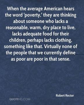 Robert Rector  - When the average American hears the word 'poverty,' they are thinking about someone who lacks a reasonable, warm, dry place to live, lacks adequate food for their children, perhaps lacks clothing, something like that. Virtually none of the people that we currently define as poor are poor in that sense.