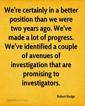 We're certainly in a better position than we were two years ago. We've made a lot of progress. We've identified a couple of avenues of investigation that are promising to investigators.