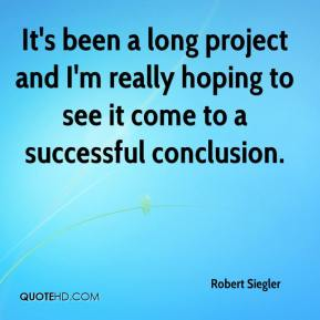 Robert Siegler  - It's been a long project and I'm really hoping to see it come to a successful conclusion.