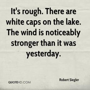 Robert Siegler  - It's rough. There are white caps on the lake. The wind is noticeably stronger than it was yesterday.