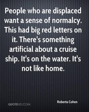 Roberta Cohen  - People who are displaced want a sense of normalcy. This had big red letters on it. There's something artificial about a cruise ship. It's on the water. It's not like home.