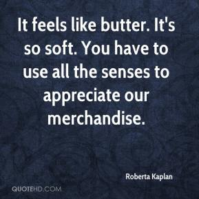 Roberta Kaplan  - It feels like butter. It's so soft. You have to use all the senses to appreciate our merchandise.
