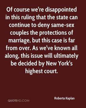 Roberta Kaplan  - Of course we're disappointed in this ruling that the state can continue to deny same-sex couples the protections of marriage, but this case is far from over. As we've known all along, this issue will ultimately be decided by New York's highest court.
