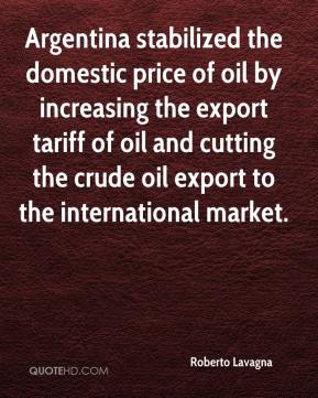 Roberto Lavagna  - Argentina stabilized the domestic price of oil by increasing the export tariff of oil and cutting the crude oil export to the international market.