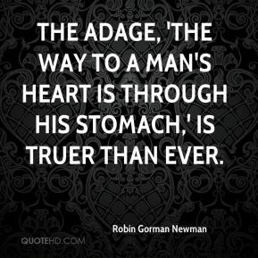 Robin Gorman Newman  - The adage, 'the way to a man's heart is through his stomach,' is truer than ever.