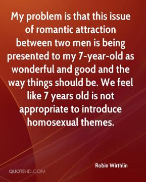 Robin Wirthlin  - My problem is that this issue of romantic attraction between two men is being presented to my 7-year-old as wonderful and good and the way things should be. We feel like 7 years old is not appropriate to introduce homosexual themes.