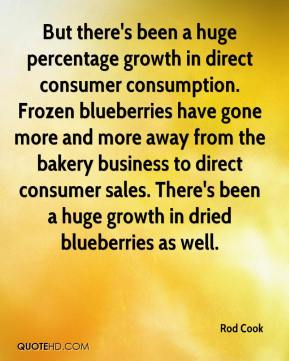 Rod Cook  - But there's been a huge percentage growth in direct consumer consumption. Frozen blueberries have gone more and more away from the bakery business to direct consumer sales. There's been a huge growth in dried blueberries as well.