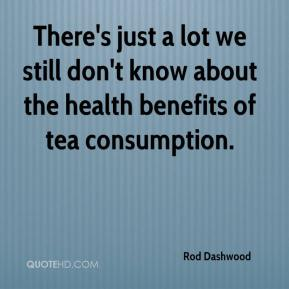 Rod Dashwood  - There's just a lot we still don't know about the health benefits of tea consumption.