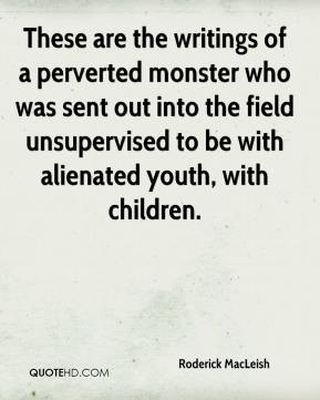 Roderick MacLeish  - These are the writings of a perverted monster who was sent out into the field unsupervised to be with alienated youth, with children.