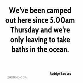 Rodrigo Barduco  - We've been camped out here since 5.00am Thursday and we're only leaving to take baths in the ocean.
