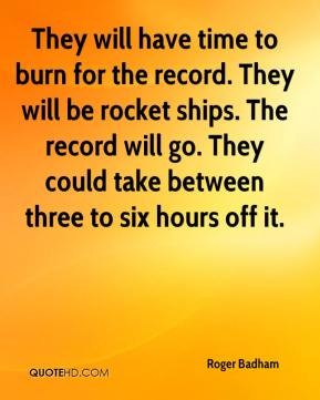 Roger Badham  - They will have time to burn for the record. They will be rocket ships. The record will go. They could take between three to six hours off it.
