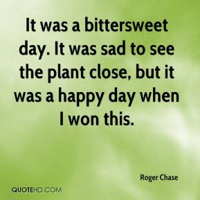 Roger Chase  - It was a bittersweet day. It was sad to see the plant close, but it was a happy day when I won this.