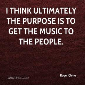 Roger Clyne  - I think ultimately the purpose is to get the music to the people.