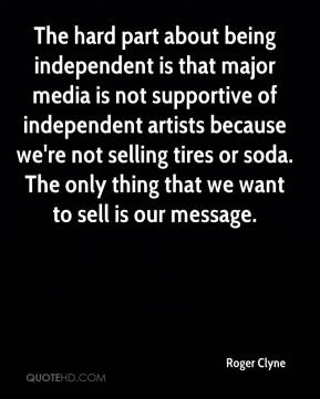 Roger Clyne  - The hard part about being independent is that major media is not supportive of independent artists because we're not selling tires or soda. The only thing that we want to sell is our message.