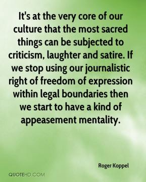 Roger Koppel  - It's at the very core of our culture that the most sacred things can be subjected to criticism, laughter and satire. If we stop using our journalistic right of freedom of expression within legal boundaries then we start to have a kind of appeasement mentality.