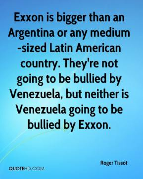 Roger Tissot  - Exxon is bigger than an Argentina or any medium-sized Latin American country. They're not going to be bullied by Venezuela, but neither is Venezuela going to be bullied by Exxon.