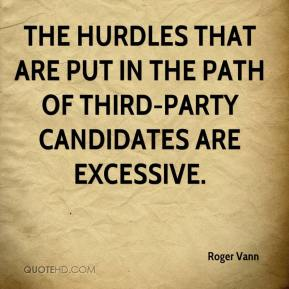 Roger Vann  - The hurdles that are put in the path of third-party candidates are excessive.