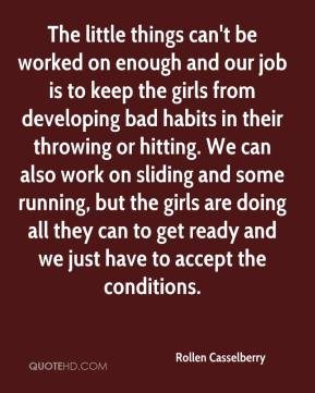 Rollen Casselberry  - The little things can't be worked on enough and our job is to keep the girls from developing bad habits in their throwing or hitting. We can also work on sliding and some running, but the girls are doing all they can to get ready and we just have to accept the conditions.