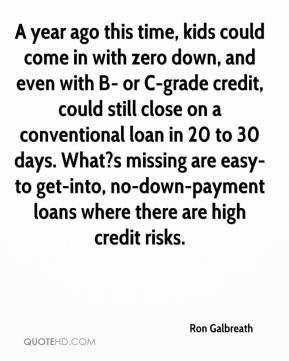 Ron Galbreath  - A year ago this time, kids could come in with zero down, and even with B- or C-grade credit, could still close on a conventional loan in 20 to 30 days. What?s missing are easy-to get-into, no-down-payment loans where there are high credit risks.