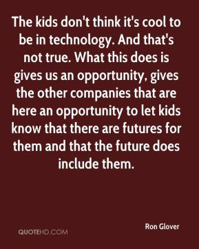 Ron Glover  - The kids don't think it's cool to be in technology. And that's not true. What this does is gives us an opportunity, gives the other companies that are here an opportunity to let kids know that there are futures for them and that the future does include them.
