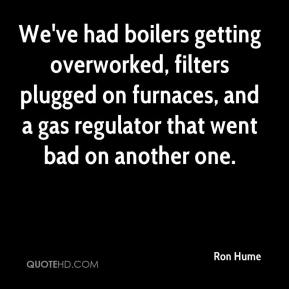 Ron Hume  - We've had boilers getting overworked, filters plugged on furnaces, and a gas regulator that went bad on another one.