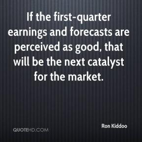 Ron Kiddoo  - If the first-quarter earnings and forecasts are perceived as good, that will be the next catalyst for the market.