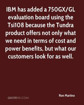 Ron Martino  - IBM has added a 750GX/GL evaluation board using the Tsi108 because the Tundra product offers not only what we need in terms of cost and power benefits, but what our customers look for as well.