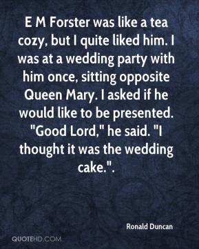 """Ronald Duncan  - E M Forster was like a tea cozy, but I quite liked him. I was at a wedding party with him once, sitting opposite Queen Mary. I asked if he would like to be presented. """"Good Lord,"""" he said. """"I thought it was the wedding cake.""""."""