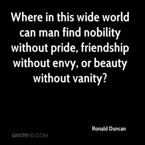 Ronald Duncan  - Where in this wide world can man find nobility without pride, friendship without envy, or beauty without vanity?