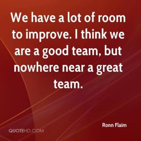 Ronn Flaim  - We have a lot of room to improve. I think we are a good team, but nowhere near a great team.