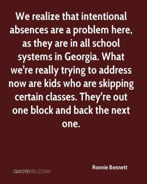 Ronnie Bennett  - We realize that intentional absences are a problem here, as they are in all school systems in Georgia. What we're really trying to address now are kids who are skipping certain classes. They're out one block and back the next one.