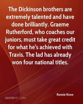 Ronnie Rowe  - The Dickinson brothers are extremely talented and have done brilliantly. Graeme Rutherford, who coaches our juniors, must take great credit for what he's achieved with Travis. The lad has already won four national titles.