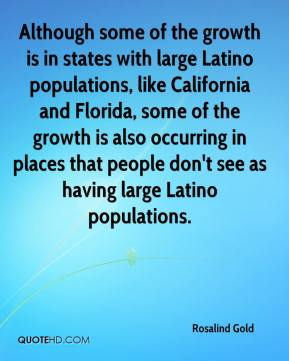 Rosalind Gold  - Although some of the growth is in states with large Latino populations, like California and Florida, some of the growth is also occurring in places that people don't see as having large Latino populations.