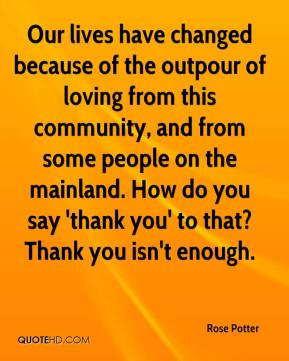 Rose Potter  - Our lives have changed because of the outpour of loving from this community, and from some people on the mainland. How do you say 'thank you' to that? Thank you isn't enough.