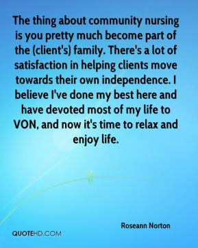 Roseann Norton  - The thing about community nursing is you pretty much become part of the (client's) family. There's a lot of satisfaction in helping clients move towards their own independence. I believe I've done my best here and have devoted most of my life to VON, and now it's time to relax and enjoy life.