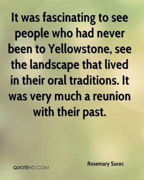 Rosemary Sucec  - It was fascinating to see people who had never been to Yellowstone, see the landscape that lived in their oral traditions. It was very much a reunion with their past.