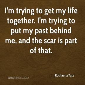 Roshauna Tate  - I'm trying to get my life together. I'm trying to put my past behind me, and the scar is part of that.