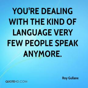Roy Gullane  - You're dealing with the kind of language very few people speak anymore.
